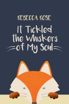 It Tickled the Whiskers of My Soul by Rebecca Rose